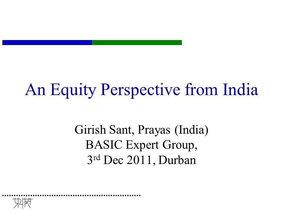 Equity is Important for India Massive development deficit Low emissions (stock and flows) with Low and decreasing emissions intensity Despite vigorous efforts for promotion of renewable and adopt low-C path, substantial increase in emissions are expected to assure dignified livelihood for the 400 million poor in India Burgeoning work on equity by Indians..