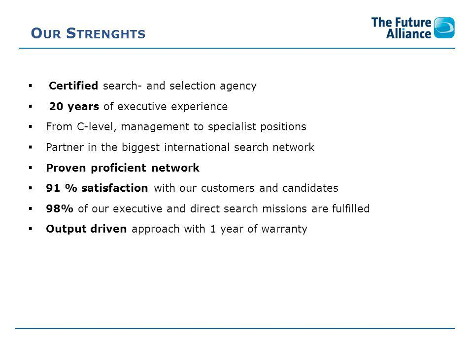 O UR S TRENGHTS  Certified search- and selection agency  20 years of executive experience  From C-level, management to specialist positions  Partner in the biggest international search network  Proven proficient network  91 % satisfaction with our customers and candidates  98% of our executive and direct search missions are fulfilled  Output driven approach with 1 year of warranty