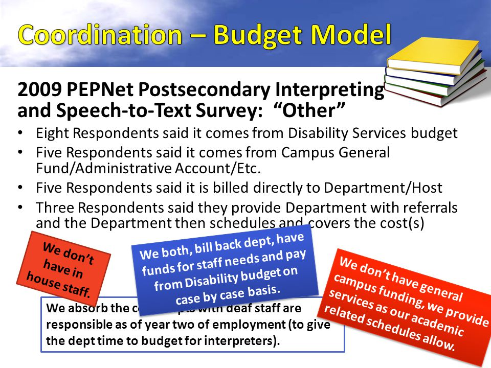 2009 PEPNet Postsecondary Interpreting and Speech-to-Text Survey: Other Eight Respondents said it comes from Disability Services budget Five Respondents said it comes from Campus General Fund/Administrative Account/Etc.