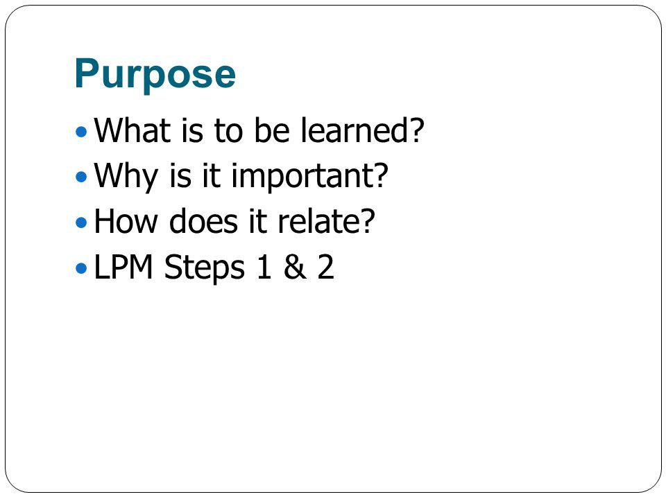Purpose What is to be learned? Why is it important? How does it relate? LPM Steps 1 & 2