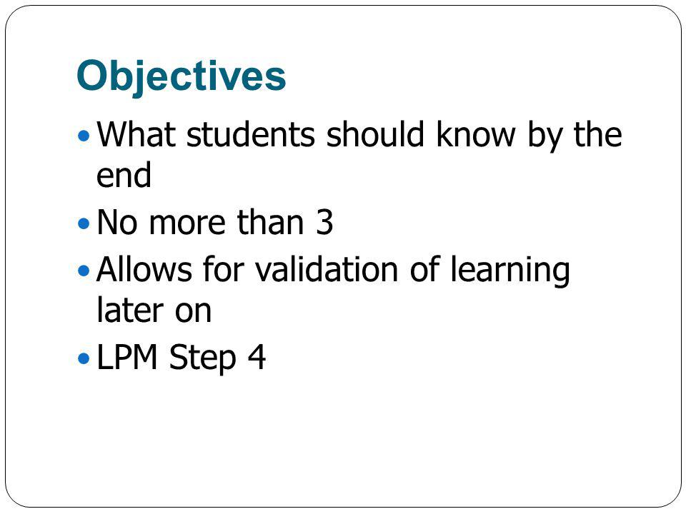 Objectives What students should know by the end No more than 3 Allows for validation of learning later on LPM Step 4