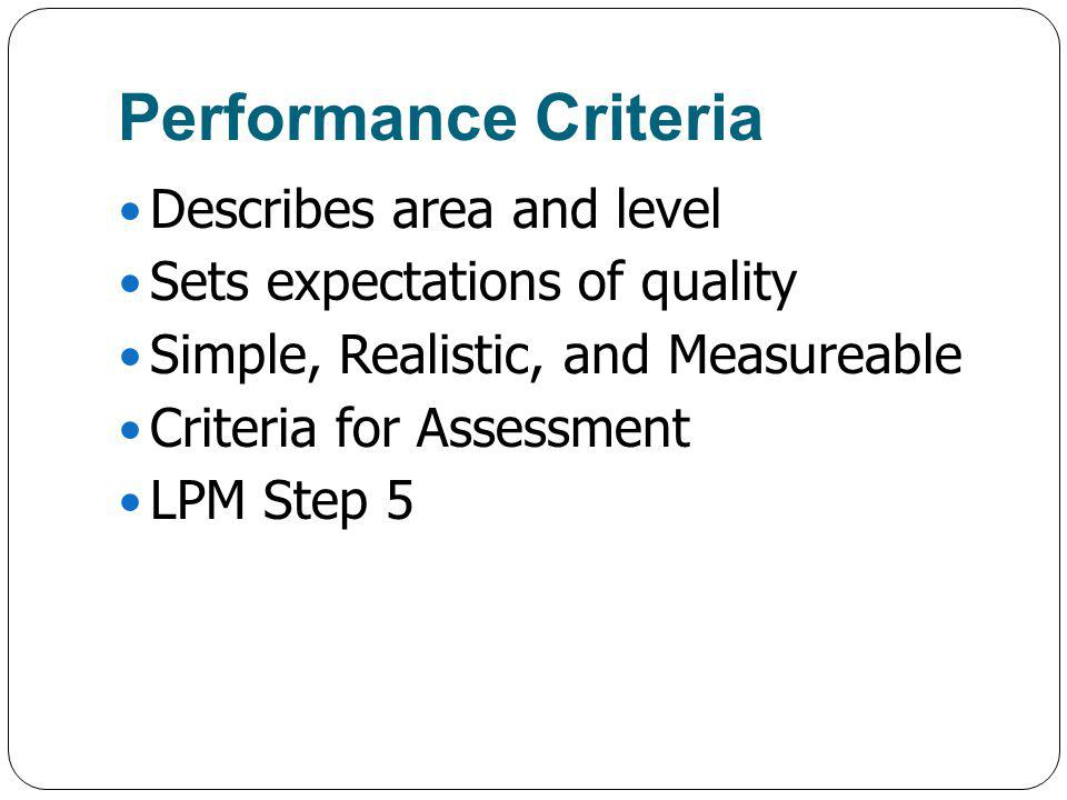 Performance Criteria Describes area and level Sets expectations of quality Simple, Realistic, and Measureable Criteria for Assessment LPM Step 5