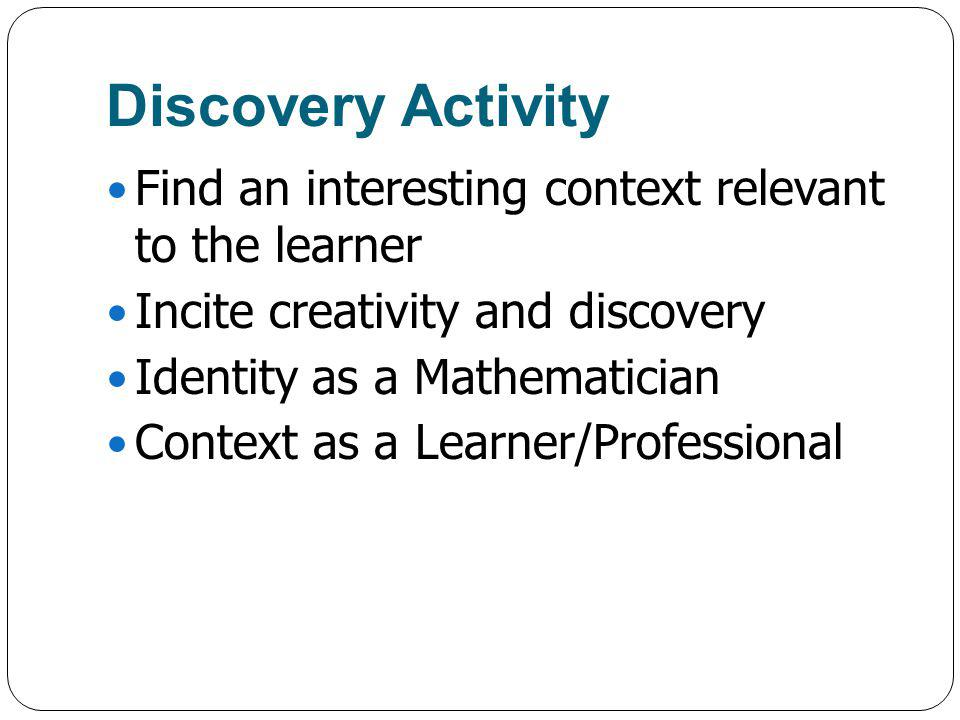 Discovery Activity Find an interesting context relevant to the learner Incite creativity and discovery Identity as a Mathematician Context as a Learner/Professional