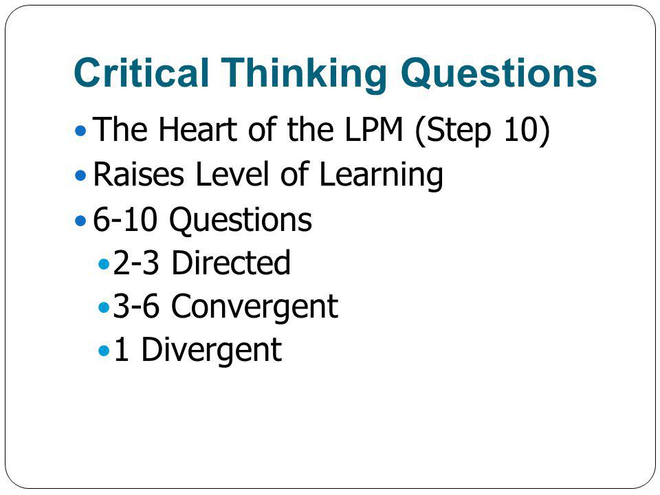 Critical Thinking Questions The Heart of the LPM (Step 10) Raises Level of Learning 6-10 Questions 2-3 Directed 3-6 Convergent 1 Divergent