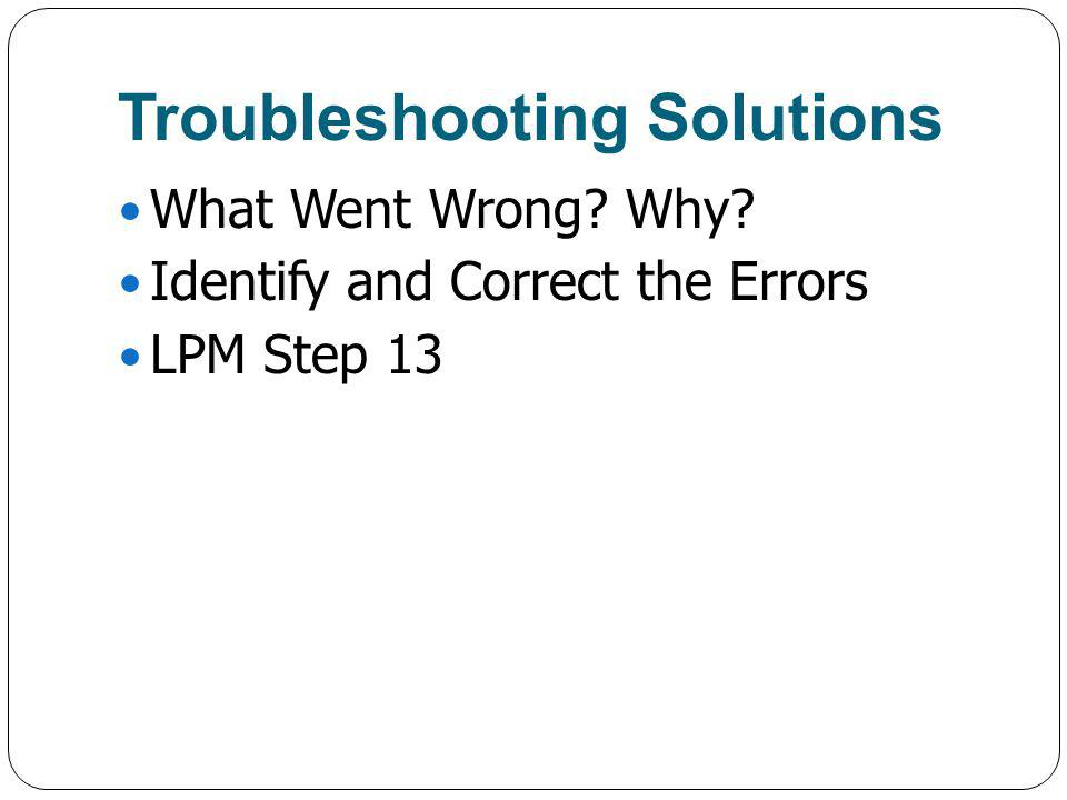 Troubleshooting Solutions What Went Wrong? Why? Identify and Correct the Errors LPM Step 13