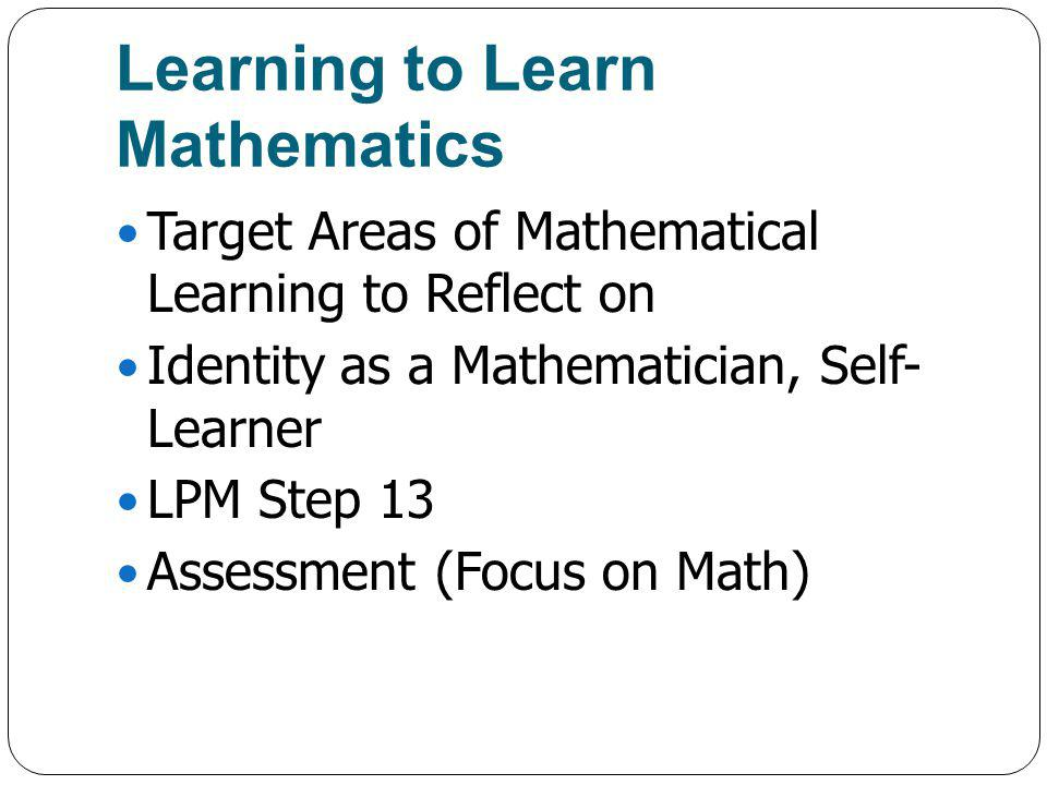 Learning to Learn Mathematics Target Areas of Mathematical Learning to Reflect on Identity as a Mathematician, Self- Learner LPM Step 13 Assessment (Focus on Math)