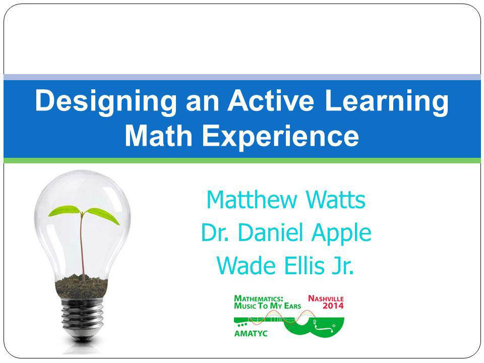 Matthew Watts Dr. Daniel Apple Wade Ellis Jr. Designing an Active Learning Math Experience