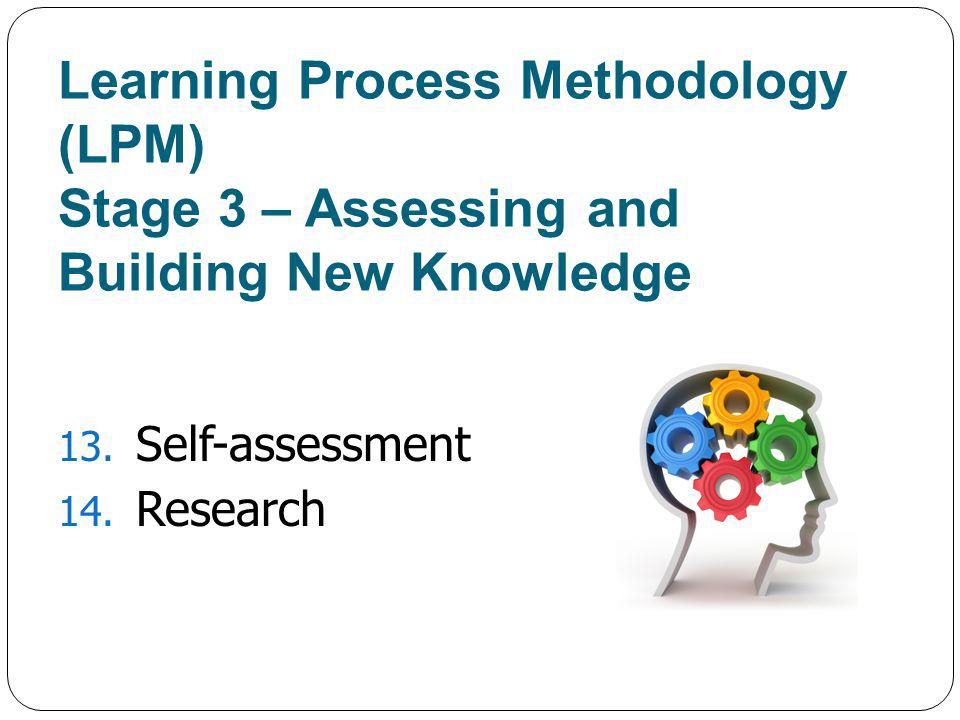 Learning Process Methodology (LPM) Stage 3 – Assessing and Building New Knowledge 13.