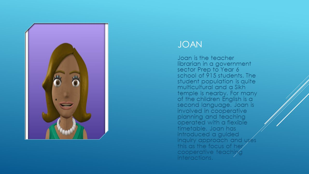 JOAN Joan is the teacher librarian in a government sector Prep to Year 6 school of 915 students.