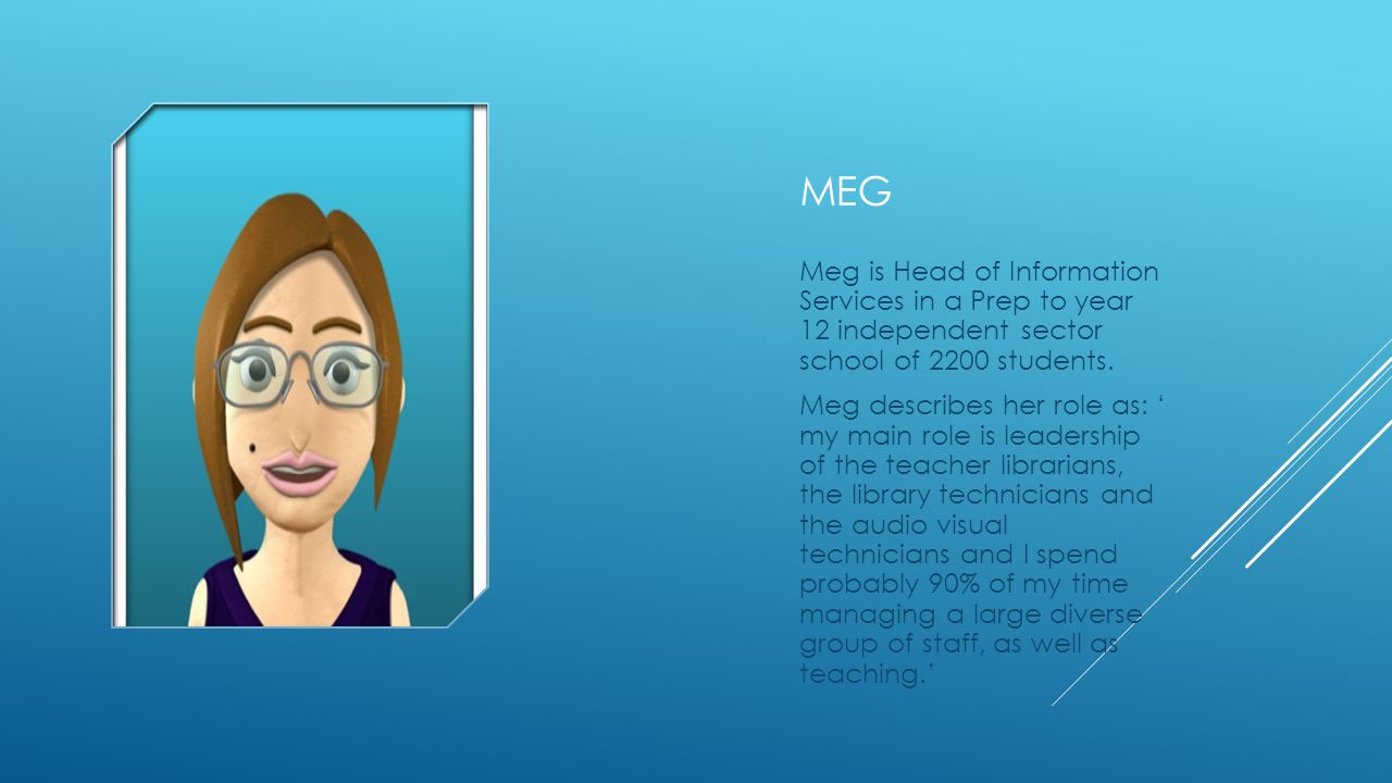 MEG Meg is Head of Information Services in a Prep to year 12 independent sector school of 2200 students.