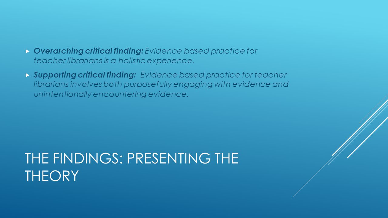 THE FINDINGS: PRESENTING THE THEORY  Overarching critical finding: Evidence based practice for teacher librarians is a holistic experience.