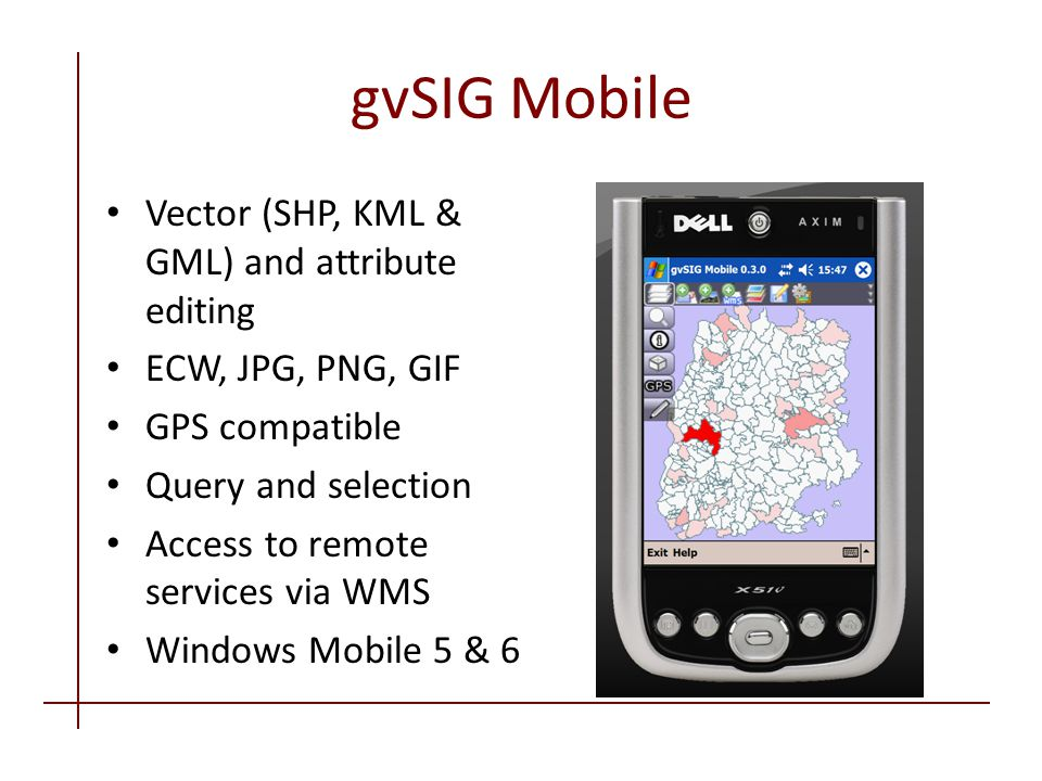 gvSIG Mobile Vector (SHP, KML & GML) and attribute editing ECW, JPG, PNG, GIF GPS compatible Query and selection Access to remote services via WMS Windows Mobile 5 & 6