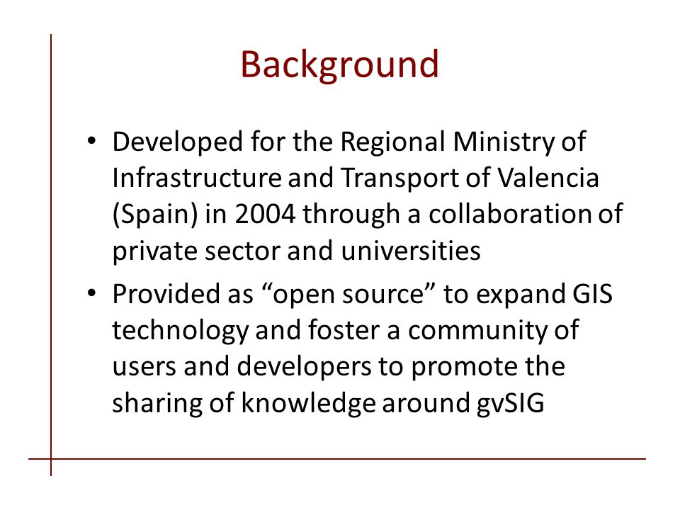 Background Developed for the Regional Ministry of Infrastructure and Transport of Valencia (Spain) in 2004 through a collaboration of private sector and universities Provided as open source to expand GIS technology and foster a community of users and developers to promote the sharing of knowledge around gvSIG