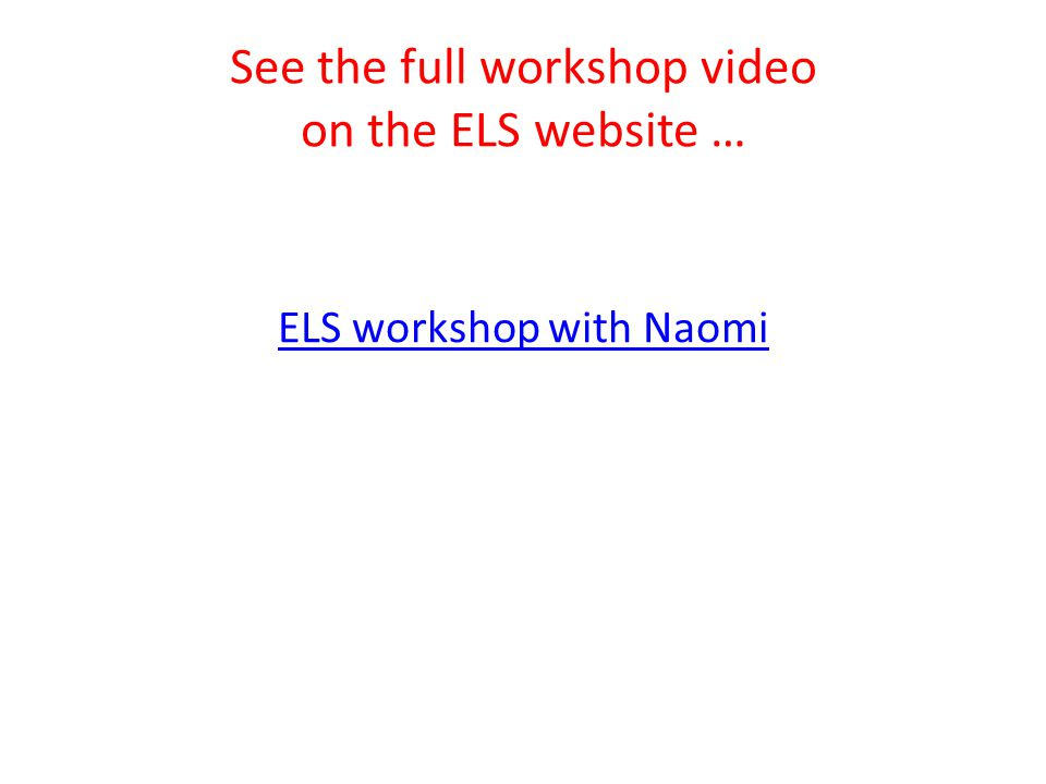 See the full workshop video on the ELS website … ELS workshop with Naomi