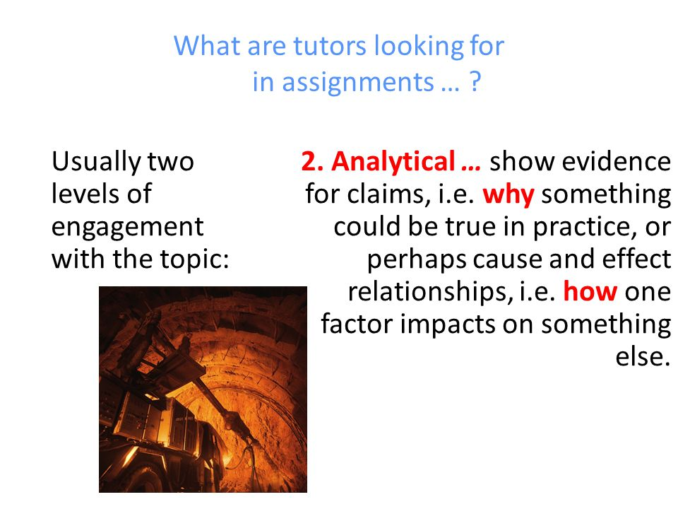 What are tutors looking for in assignments … .Usually two levels of engagement with the topic: 2.