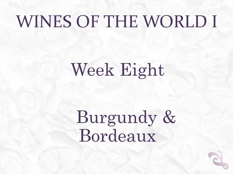 WINES OF THE WORLD I Week Eight Burgundy & Bordeaux