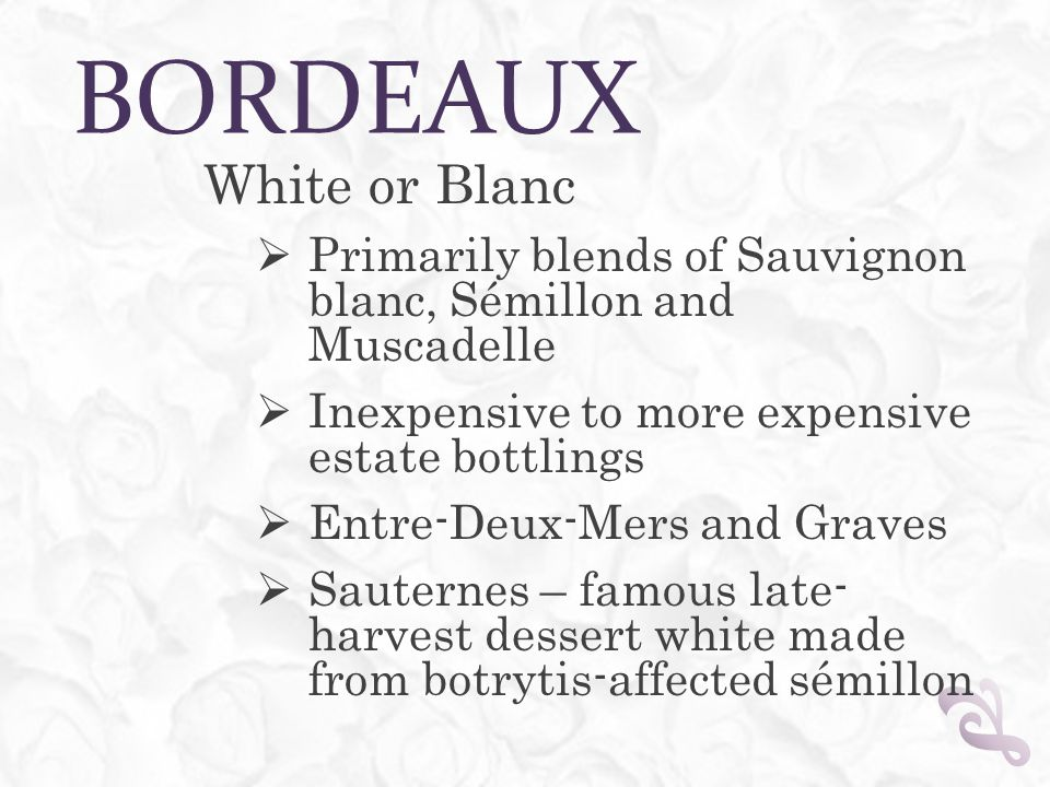 BORDEAUX White or Blanc  Primarily blends of Sauvignon blanc, Sémillon and Muscadelle  Inexpensive to more expensive estate bottlings  Entre-Deux-M