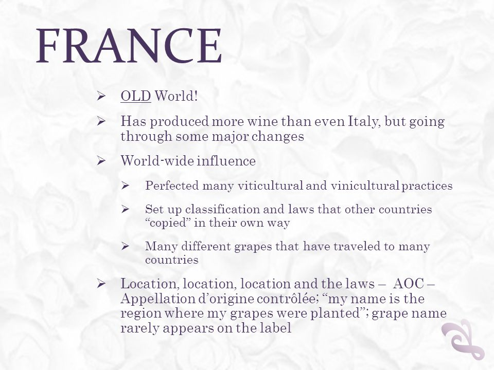 FRANCE  OLD World!  Has produced more wine than even Italy, but going through some major changes  World-wide influence  Perfected many viticultura