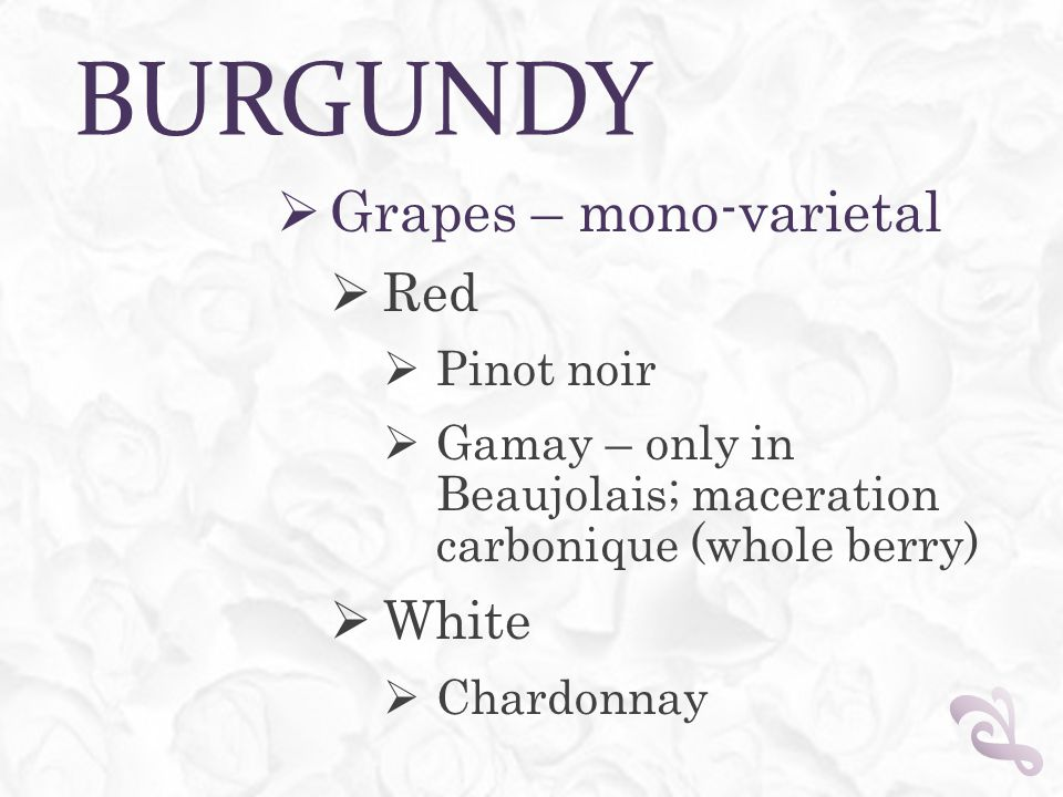 BURGUNDY  Grapes – mono-varietal  Red  Pinot noir  Gamay – only in Beaujolais; maceration carbonique (whole berry)  White  Chardonnay