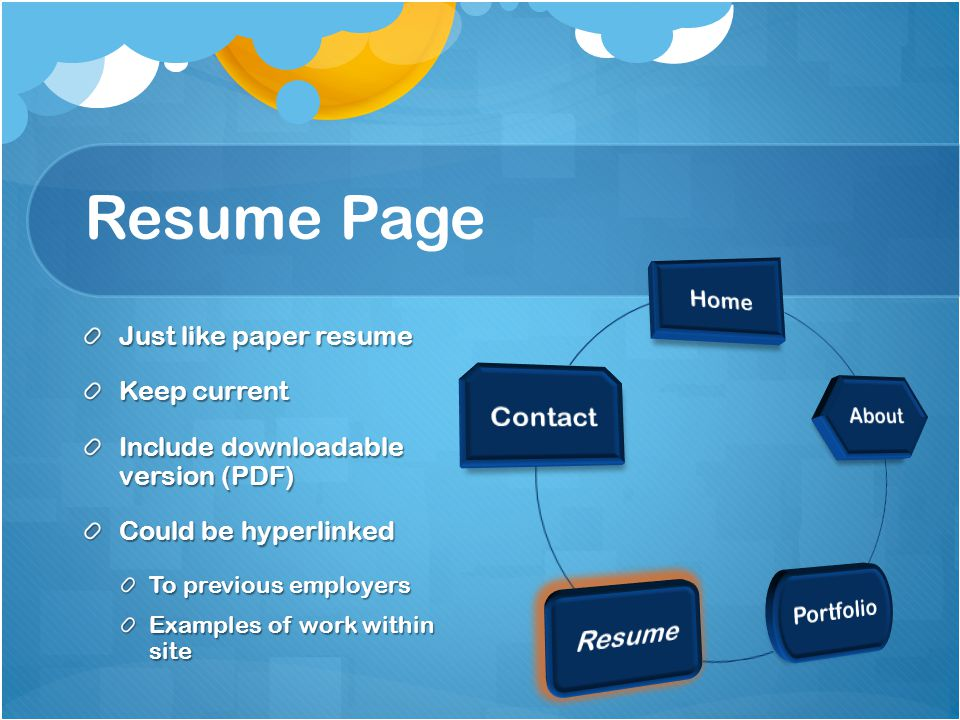Resume Page Just like paper resume Keep current Include downloadable version (PDF) Could be hyperlinked To previous employers Examples of work within site