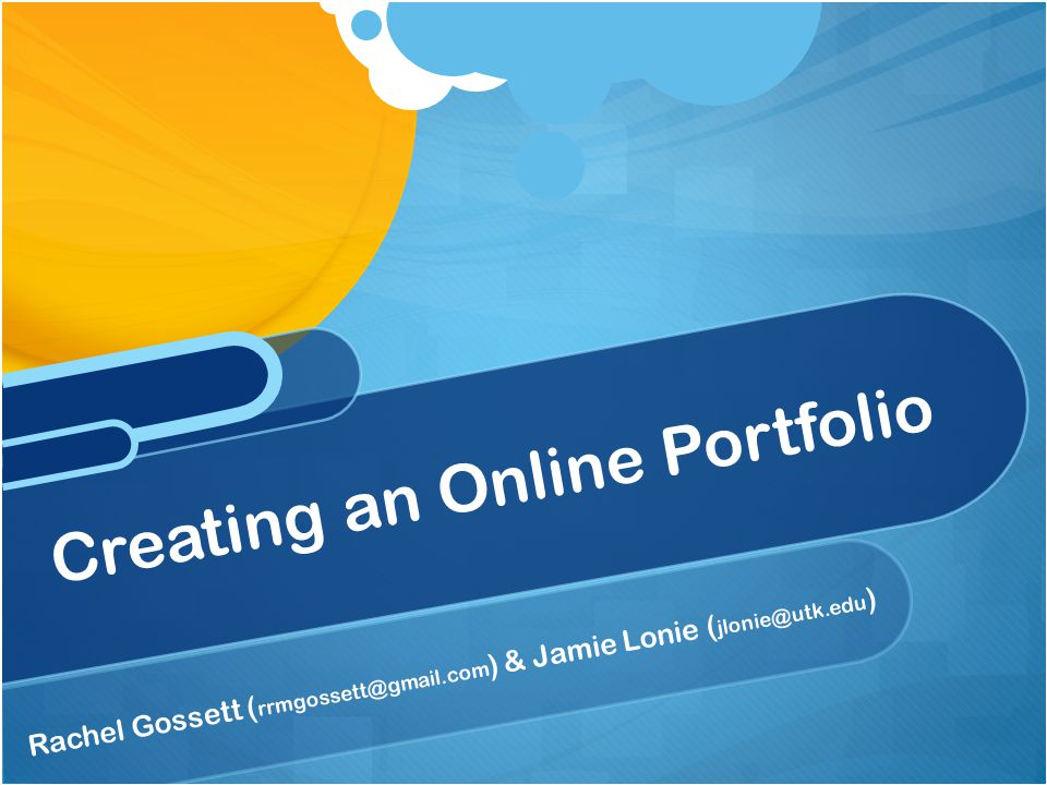 Rachel Gossett ( rrmgossett@gmail.com ) & Jamie Lonie ( jlonie@utk.edu ) Creating an Online Portfolio