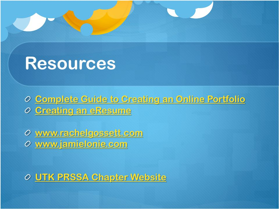 Resources Complete Guide to Creating an Online Portfolio Complete Guide to Creating an Online Portfolio Creating an eResume Creating an eResume www.rachelgossett.com www.jamielonie.com UTK PRSSA Chapter Website UTK PRSSA Chapter Website