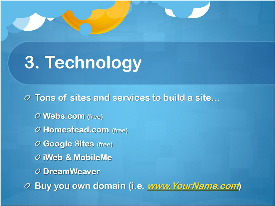 3. Technology Tons of sites and services to build a site… Webs.com (free) Homestead.com (free) Google Sites (free) iWeb & MobileMe DreamWeaver Buy you