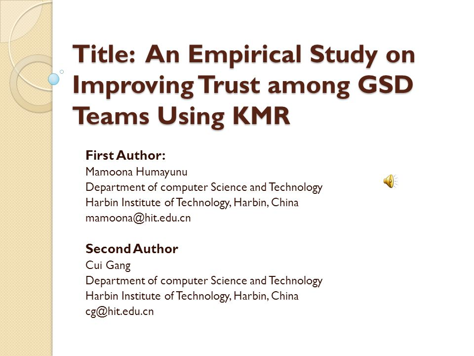 Title: An Empirical Study on Improving Trust among GSD Teams Using KMR First Author: Mamoona Humayunu Department of computer Science and Technology Harbin Institute of Technology, Harbin, China mamoona@hit.edu.cn Second Author Cui Gang Department of computer Science and Technology Harbin Institute of Technology, Harbin, China cg@hit.edu.cn