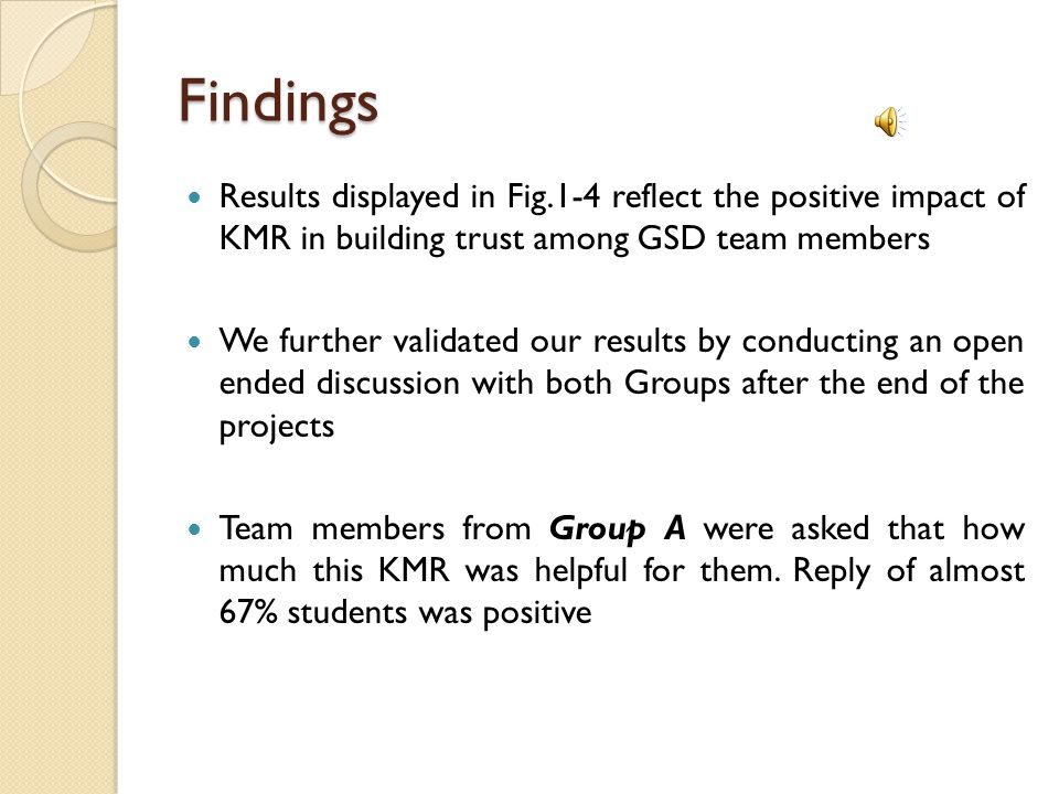 Findings Results displayed in Fig.1-4 reflect the positive impact of KMR in building trust among GSD team members We further validated our results by conducting an open ended discussion with both Groups after the end of the projects Team members from Group A were asked that how much this KMR was helpful for them.