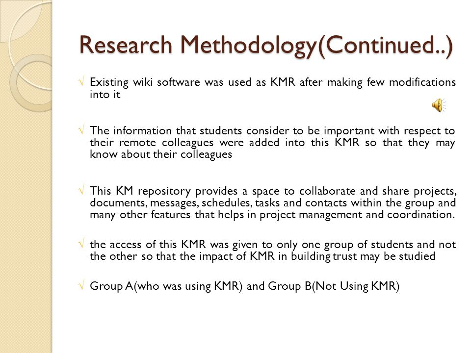 Research Methodology(Continued..) √Existing wiki software was used as KMR after making few modifications into it √The information that students consider to be important with respect to their remote colleagues were added into this KMR so that they may know about their colleagues √This KM repository provides a space to collaborate and share projects, documents, messages, schedules, tasks and contacts within the group and many other features that helps in project management and coordination.