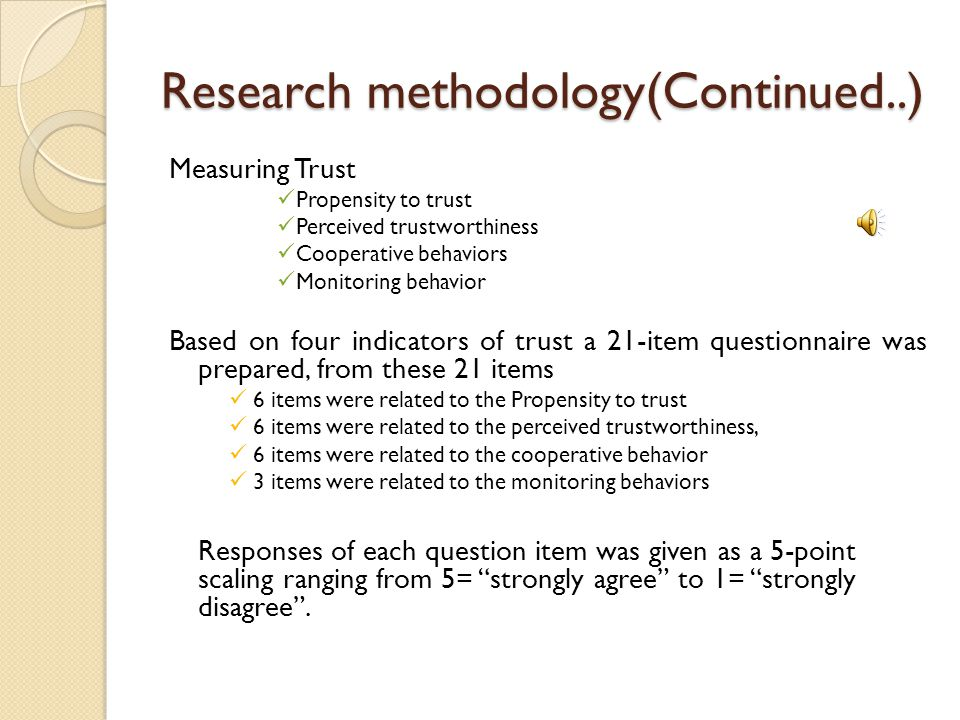 Research methodology(Continued..) Measuring Trust Propensity to trust Perceived trustworthiness Cooperative behaviors Monitoring behavior Based on four indicators of trust a 21-item questionnaire was prepared, from these 21 items 6 items were related to the Propensity to trust 6 items were related to the perceived trustworthiness, 6 items were related to the cooperative behavior 3 items were related to the monitoring behaviors Responses of each question item was given as a 5-point scaling ranging from 5= strongly agree to 1= strongly disagree .