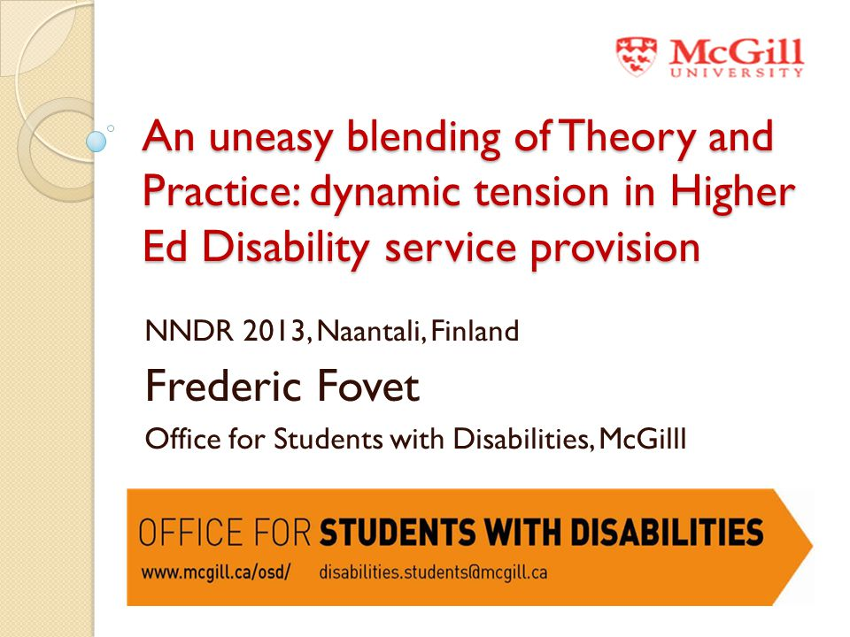 An uneasy blending of Theory and Practice: dynamic tension in Higher Ed Disability service provision NNDR 2013, Naantali, Finland Frederic Fovet Office for Students with Disabilities, McGilll