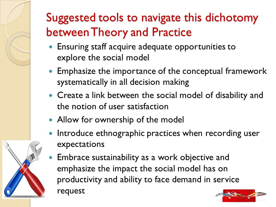 Suggested tools to navigate this dichotomy between Theory and Practice Ensuring staff acquire adequate opportunities to explore the social model Emphasize the importance of the conceptual framework systematically in all decision making Create a link between the social model of disability and the notion of user satisfaction Allow for ownership of the model Introduce ethnographic practices when recording user expectations Embrace sustainability as a work objective and emphasize the impact the social model has on productivity and ability to face demand in service request