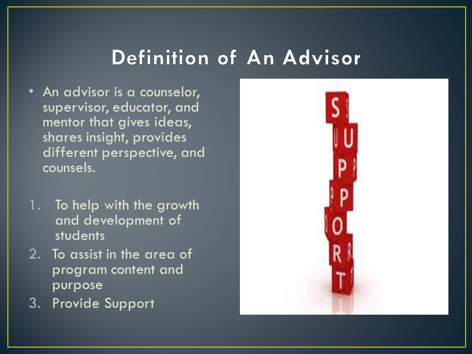 An Advisor takes an active role, rendering advice and counsel as circumstances dictate.