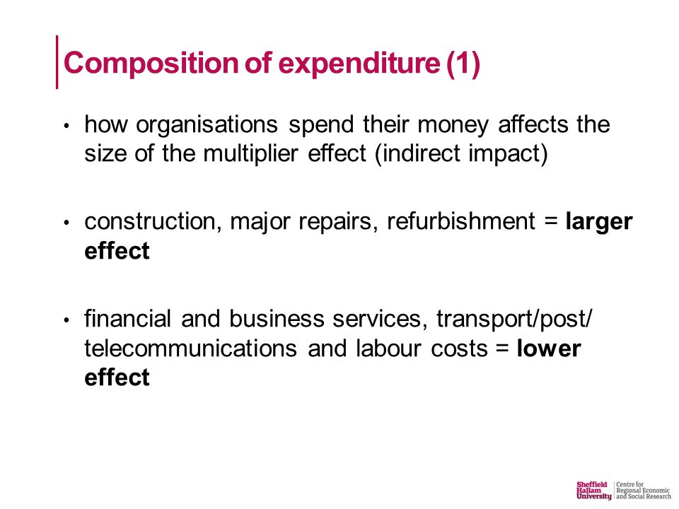 Composition of expenditure (1) how organisations spend their money affects the size of the multiplier effect (indirect impact) construction, major repairs, refurbishment = larger effect financial and business services, transport/post/ telecommunications and labour costs = lower effect