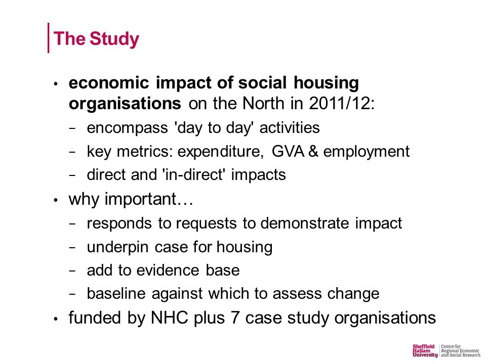 economic impact of social housing organisations on the North in 2011/12: − encompass day to day activities − key metrics: expenditure, GVA & employment − direct and in-direct impacts why important… − responds to requests to demonstrate impact − underpin case for housing − add to evidence base − baseline against which to assess change funded by NHC plus 7 case study organisations The Study