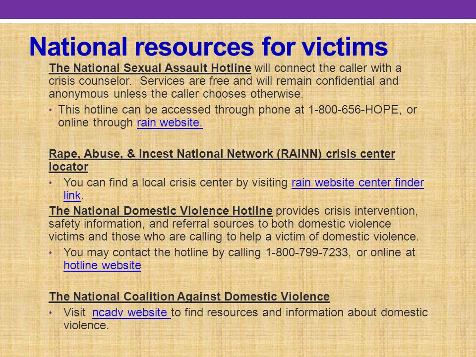 National resources for victims The National Sexual Assault Hotline will connect the caller with a crisis counselor.