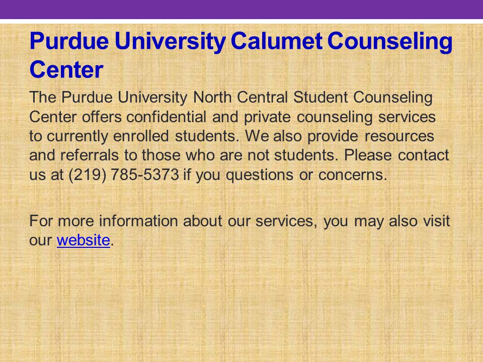 Purdue University Calumet Counseling Center The Purdue University North Central Student Counseling Center offers confidential and private counseling services to currently enrolled students.