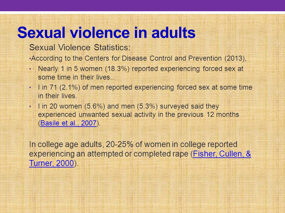 Sexual violence in adults Sexual Violence Statistics: According to the Centers for Disease Control and Prevention (2013), Nearly 1 in 5 women (18.3%) reported experiencing forced sex at some time in their lives..