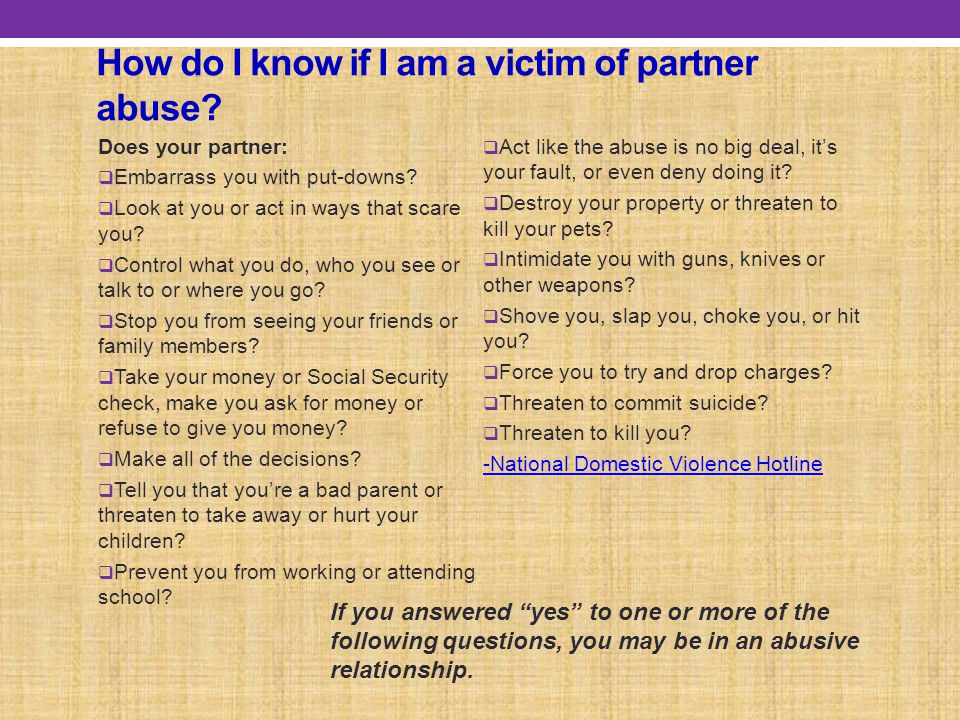 How do I know if I am a victim of partner abuse. Does your partner:  Embarrass you with put-downs.