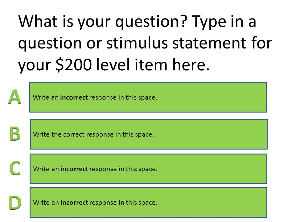 What is your question. Type in a question or stimulus statement for your $100 level item here.