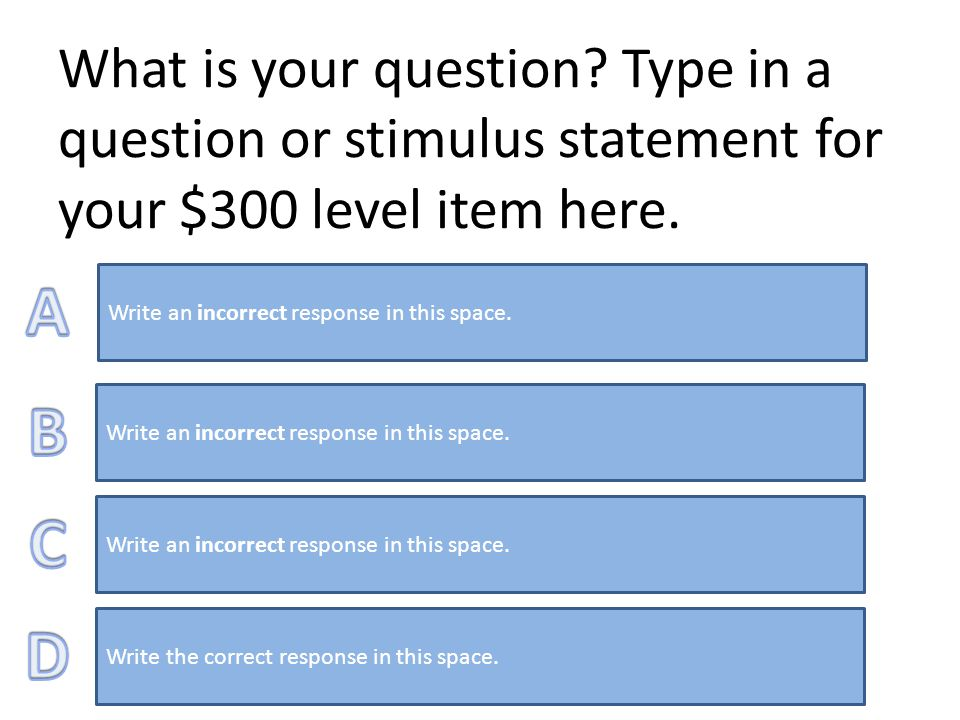 What is your question. Type in a question or stimulus statement for your $200 level item here.