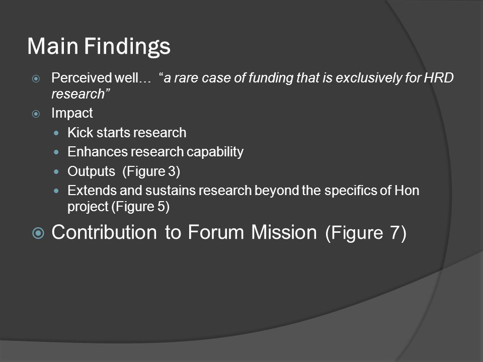 Main Findings  Perceived well… a rare case of funding that is exclusively for HRD research  Impact Kick starts research Enhances research capability Outputs (Figure 3) Extends and sustains research beyond the specifics of Hon project (Figure 5)  Contribution to Forum Mission (Figure 7)