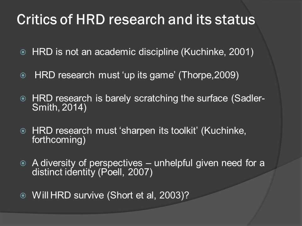 Critics of HRD research and its status  HRD is not an academic discipline (Kuchinke, 2001)  HRD research must 'up its game' (Thorpe,2009)  HRD research is barely scratching the surface (Sadler- Smith, 2014)  HRD research must 'sharpen its toolkit' (Kuchinke, forthcoming)  A diversity of perspectives – unhelpful given need for a distinct identity (Poell, 2007)  Will HRD survive (Short et al, 2003)