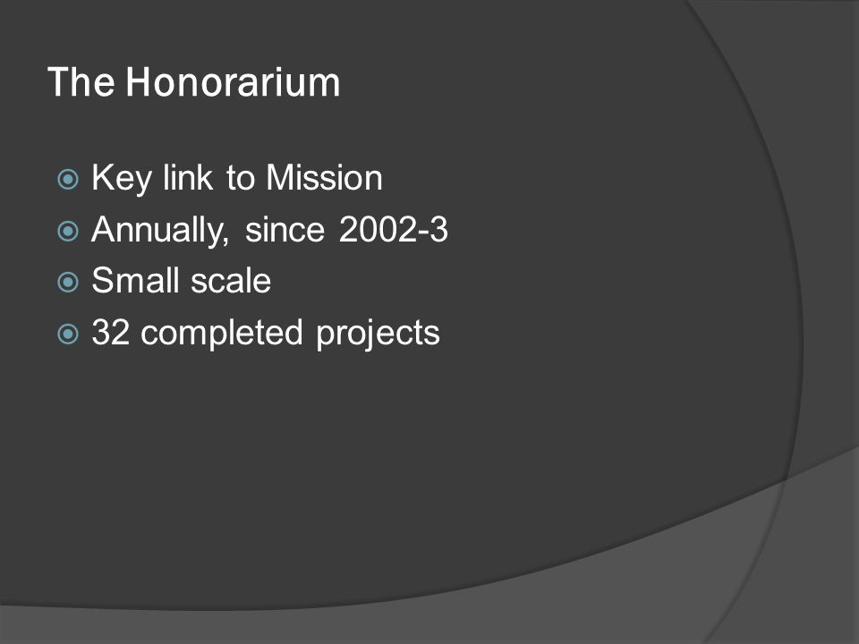 The Honorarium  Key link to Mission  Annually, since 2002-3  Small scale  32 completed projects