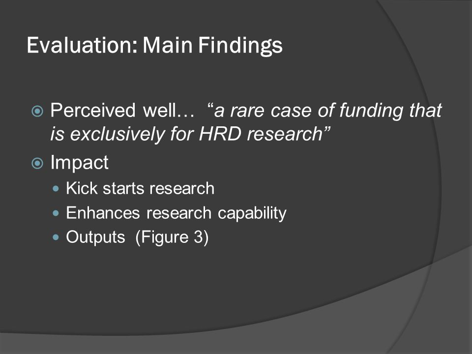Evaluation: Main Findings  Perceived well… a rare case of funding that is exclusively for HRD research  Impact Kick starts research Enhances research capability Outputs (Figure 3)