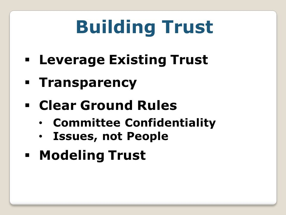 Building Trust  Leverage Existing Trust  Transparency  Clear Ground Rules Committee Confidentiality Issues, not People  Modeling Trust