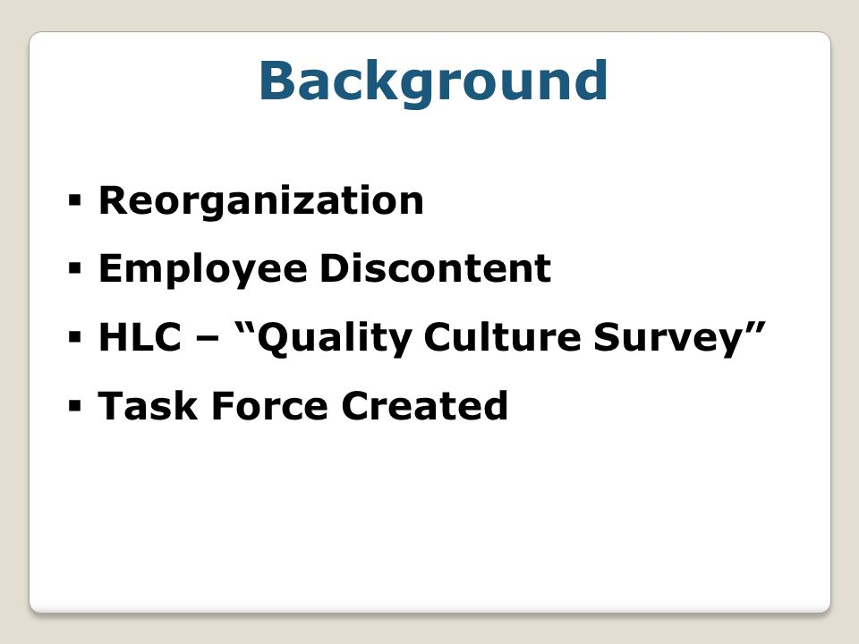 Background  Reorganization  Employee Discontent  HLC – Quality Culture Survey  Task Force Created