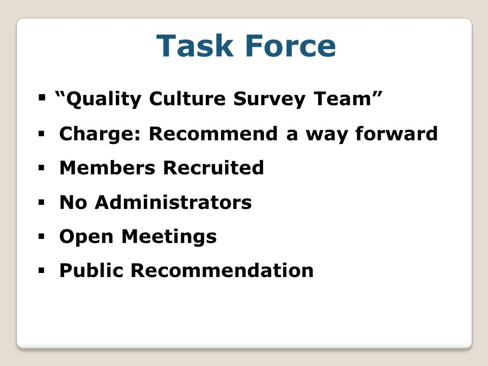 Task Force  Quality Culture Survey Team  Charge: Recommend a way forward  Members Recruited  No Administrators  Open Meetings  Public Recommendation