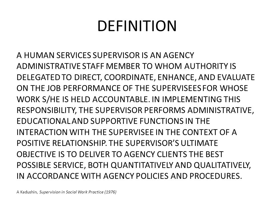 DEFINITION A HUMAN SERVICES SUPERVISOR IS AN AGENCY ADMINISTRATIVE STAFF MEMBER TO WHOM AUTHORITY IS DELEGATED TO DIRECT, COORDINATE, ENHANCE, AND EVALUATE ON THE JOB PERFORMANCE OF THE SUPERVISEES FOR WHOSE WORK S/HE IS HELD ACCOUNTABLE.